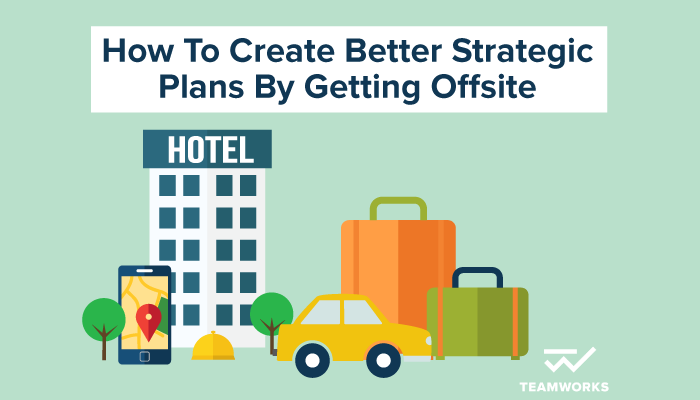 How To Create Better Strategic Plans By Getting Offsite