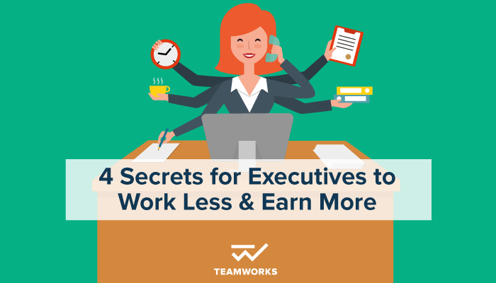 4 Secrets for Executives to Work Less and Earn More
